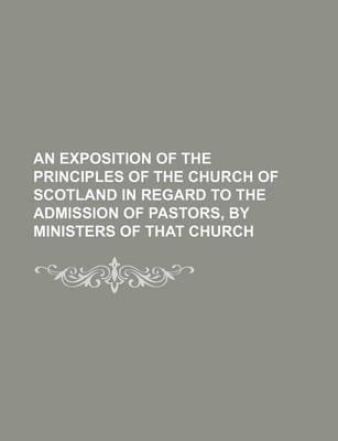 An Exposition of the Principles of the Church of Scotland in Regard to the Admission of Pastors, by Ministers of That Church
