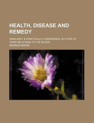 Health, Disease and Remedy; Familiarly & Practically Considered, in a Few of Their Relations to the Blood