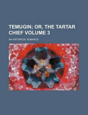 Temugin; Or, the Tartar Chief. an Historical Romance Volume 3
