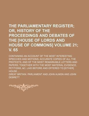 The Parliamentary Register; Or, History of the Proceedings and Debates of the [House of Lords and House of Commons]. Containing an Account of the Most Interesting Speeches and Motions Accurate Copies of All the Protests, Volume 21; V. 65