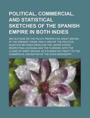 Political, Commercial, and Statistical Sketches of the Spanish Empire in Both Indies; Reflections on the Policy Proper for Great Britain at the Presen