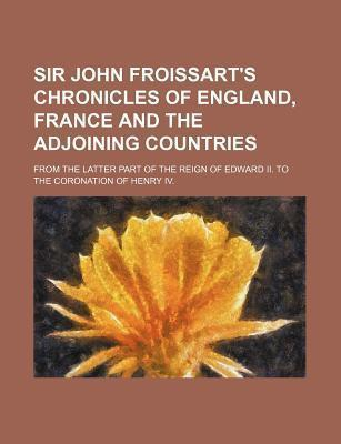 Sir John Froissart's Chronicles of England, France and the Adjoining Countries; From the Latter Part of the Reign of Edward II. to the Coronation of H