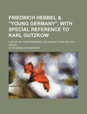 """Friedrich Hebbel & """"Young Germany,"""" with Special Reference to Karl Gutzkow; A Study of Their Personal Relation & Their Artistic Ideals"""