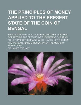 The Principles of Money Applied to the Present State of the Coin of Bengal; Being an Inquiry Into the Methods to Be Used for Correcting the Defects of