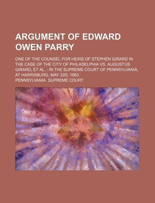 Argument of Edward Owen Parry; One of the Counsel for Heirs of Stephen Girard in the Case of the City of Philadelphia vs. Augustus Girard, et al. in the Supreme Court of Pennsylvania, at Harrisburg, May 22d, 1863