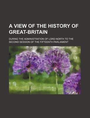 A View of the History of Great-Britain; During the Administration of Lord North to the Second Session of the Fifteenth Parliament