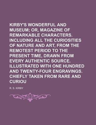 Kirby's Wonderful and Eccentric Museum; Or, Magazine of Remarkable Characters. Including All the Curiosities of Nature and Art, from the Remotest Period to the Present Time, Drawn from Every Authentic Source. Illustrated with Volume 5