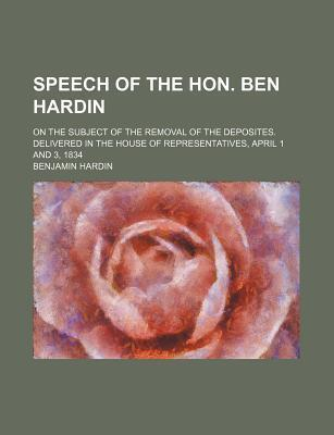 Speech of the Hon. Ben Hardin; On the Subject of the Removal of the Deposites. Delivered in the House of Representatives, April 1 and 3, 1834