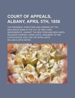 Court of Appeals, Albany, April 5th, 1856; The President, Directors and Company of the Mechanics' Bank in the City of New York, Respondents, Against the New York and New Haven Railroad Company, Appellants Argument of Wm. Curtis Noyes,