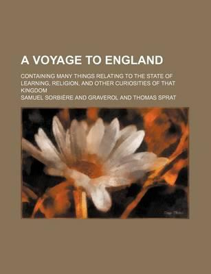 A Voyage to England; Containing Many Things Relating to the State of Learning, Religion, and Other Curiosities of That Kingdom