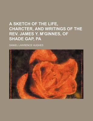 A Sketch of the Life, Charcter, and Writings of the REV. James Y. M'Ginnes, of Shade Gap, Pa