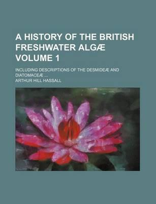 A History of the British Freshwater Algae; Including Descriptions of the Desmideae and Diatomaceae ... Volume 1