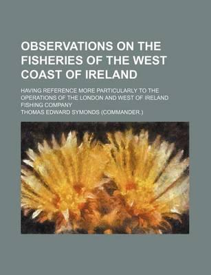 Observations on the Fisheries of the West Coast of Ireland; Having Reference More Particularly to the Operations of the London and West of Ireland Fishing Company