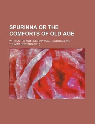 Spurinna or the Comforts of Old Age; With Notes and Biographical Illustrations