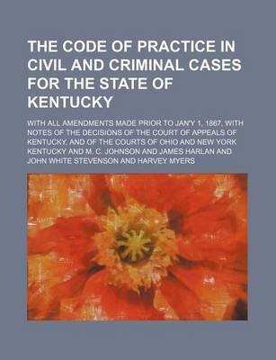 The Code of Practice in Civil and Criminal Cases for the State of Kentucky; With All Amendments Made Prior to Jan'y 1, 1867, with Notes of the Decisio