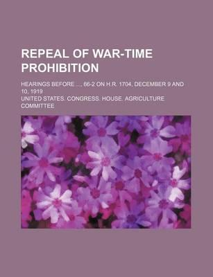 Repeal of War-Time Prohibition; Hearings Before, 66-2 on H.R. 1704, December 9 and 10, 1919