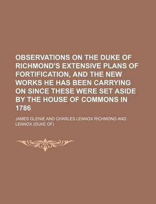 Observations on the Duke of Richmond's Extensive Plans of Fortification, and the New Works He Has Been Carrying on Since These Were Set Aside by the House of Commons in 1786