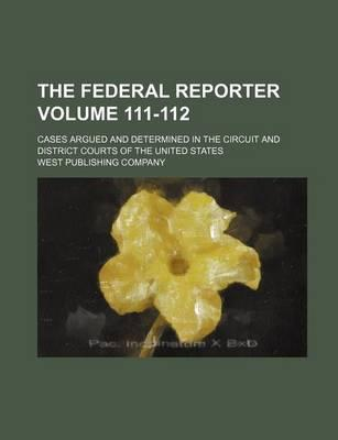 The Federal Reporter; Cases Argued and Determined in the Circuit and District Courts of the United States Volume 111-112