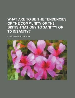 What Are to Be the Tendencies of the Community of the British Nation?; To Sanity? or to Insanity?