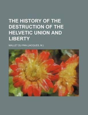 The History of the Destruction of the Helvetic Union and Liberty