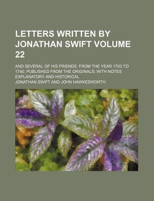 Letters Written by Jonathan Swift; And Several of His Friends. from the Year 1703 to 1740. Published from the Originals with Notes Explanatory and Historical Volume 22