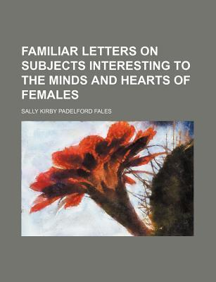 Familiar Letters on Subjects Interesting to the Minds and Hearts of Females