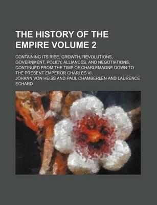 The History of the Empire; Containing Its Rise, Growth, Revolutions, Government, Policy, Alliances, and Negotiations, Continued from the Time of Charlemagne Down to the Present Emperor Charles VI Volume 2