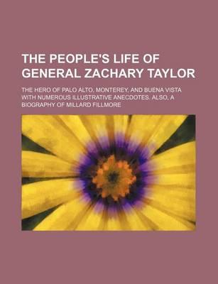 The People's Life of General Zachary Taylor; The Hero of Palo Alto, Monterey, and Buena Vista with Numerous Illustrative Anecdotes. Also, a Biography