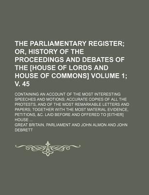The Parliamentary Register; Or, History of the Proceedings and Debates of the [House of Lords and House of Commons]. Containing an Account of the Most Interesting Speeches and Motions Accurate Copies of All the Protests, Volume 1; V. 45