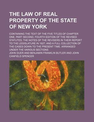 The Law of Real Property of the State of New York; Containing the Text of the Five Titles of Chapter One, Part Second, Fourth Edition of the Revised Statutes the Notes of the Revisers in Their Report to the Legislature in 1827 and a Full