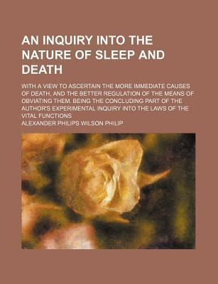 An Inquiry Into the Nature of Sleep and Death; With a View to Ascertain the More Immediate Causes of Death, and the Better Regulation of the Means of Obviating Them. Being the Concluding Part of the Author's Experimental Inquiry Into the