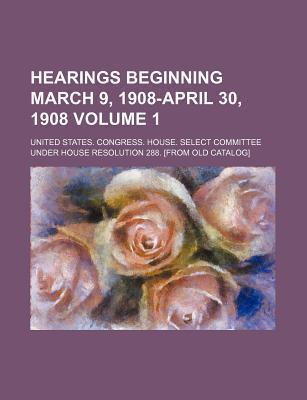 Hearings Beginning March 9, 1908-April 30, 1908 Volume 1