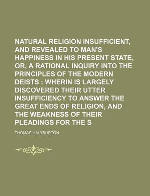 Natural Religion Insufficient, and Revealed Necessary, to Man's Happiness in His Present State, Or, a Rational Inquiry Into the Principles of the Modern Deists; Wherin Is Largely Discovered Their Utter Insufficiency to Answer the Great