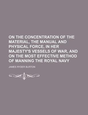 On the Concentration of the Material, the Manual and Physical Force, in Her Majesty's Vessels of War, and on the Most Effective Method of Manning the Royal Navy