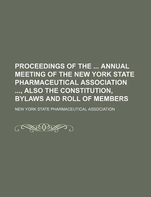 Proceedings of the Annual Meeting of the New York State Pharmaceutical Association, Also the Constitution, Bylaws and Roll of Members