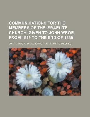 Communications for the Members of the Israelite Church, Given to John Wroe, from 1819 to the End of 1830