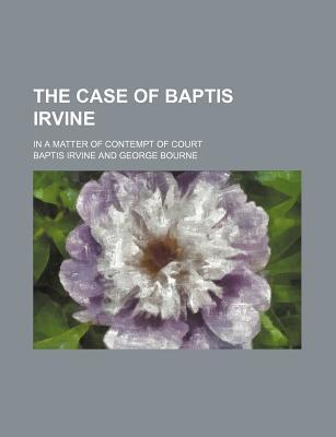 The Case of Baptis Irvine; In a Matter of Contempt of Court