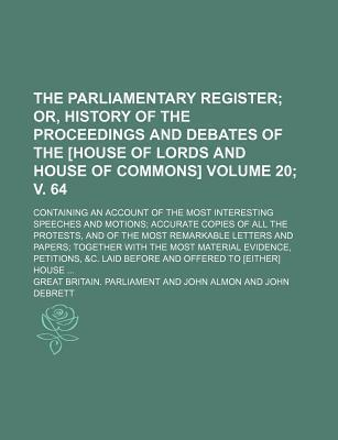 The Parliamentary Register; Or, History of the Proceedings and Debates of the [House of Lords and House of Commons]. Containing an Account of the Most Interesting Speeches and Motions Accurate Copies of All the Protests, Volume 20; V. 64