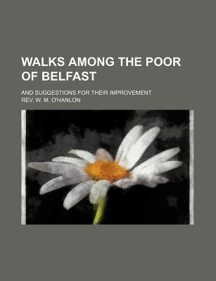 Walks Among the Poor of Belfast; And Suggestions for Their Improvement
