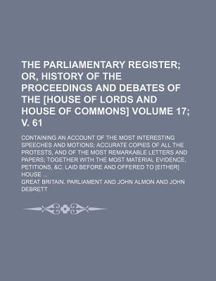 The Parliamentary Register; Or, History of the Proceedings and Debates of the [House of Lords and House of Commons]. Containing an Account of the Most Interesting Speeches and Motions Accurate Copies of All the Protests, Volume 17; V. 61