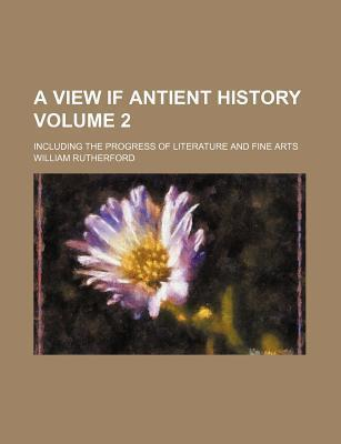 A View If Antient History; Including the Progress of Literature and Fine Arts Volume 2