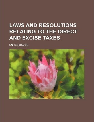 Laws and Resolutions Relating to the Direct and Excise Taxes