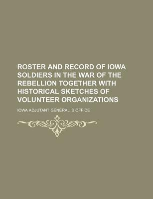 Roster and Record of Iowa Soldiers in the War of the Rebellion Together with Historical Sketches of Volunteer Organizations