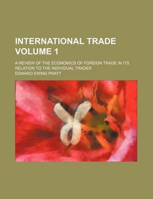 International Trade; A Review of the Economics of Foreign Trade in Its Relation to the Individual Trader Volume 1