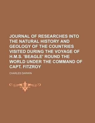 Journal of Researches Into the Natural History and Geology of the Countries Visited During the Voyage of H.M.S. 'Beagle' Round the World Under the Command of Capt. Fitzroy