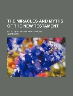The Miracles and Myths of the New Testament; With Other Essays and Sermons