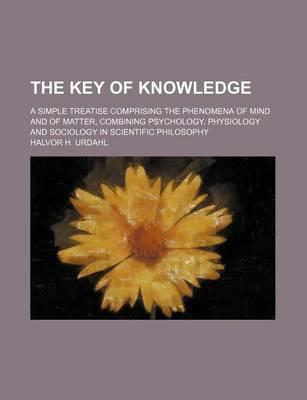 The Key of Knowledge; A Simple Treatise Comprising the Phenomena of Mind and of Matter, Combining Psychology, Physiology and Sociology in Scientific Philosophy