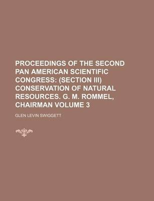 Proceedings of the Second Pan American Scientific Congress; (Section III) Conservation of Natural Resources. G. M. Rommel, Chairman Volume 3