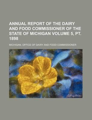 Annual Report of the Dairy and Food Commissioner of the State of Michigan Volume 5, PT. 1898