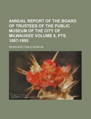 Annual Report of the Board of Trustees of the Public Museum of the City of Milwaukee Volume 6, Pts. 1887-1895